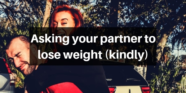 4 Ideas On How To Kindly Ask Your Partner To Lose Weight