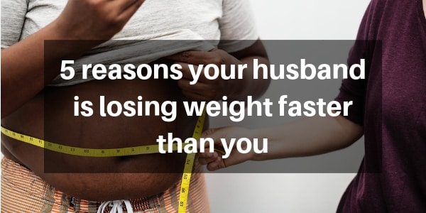 5 Reasons Your Husband Is Losing Weight Faster Than You