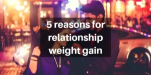 5 Reasons Comfortable Relationships Can Lead To Weight Gain